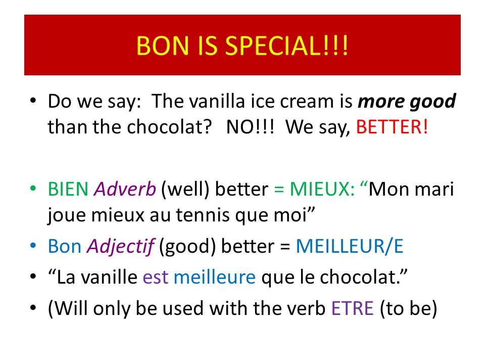 BON IS SPECIAL!!! Do we say: The vanilla ice cream is more good than the chocolat NO!!! We say, BETTER!