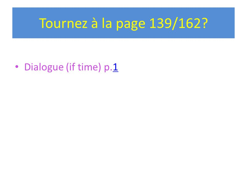 Tournez à la page 139/162 Dialogue (if time) p.1