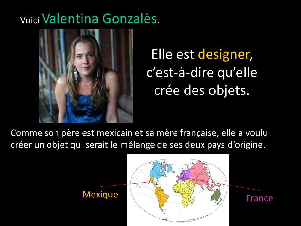 Elle est designer, c'est-à-dire qu'elle crée des objets.