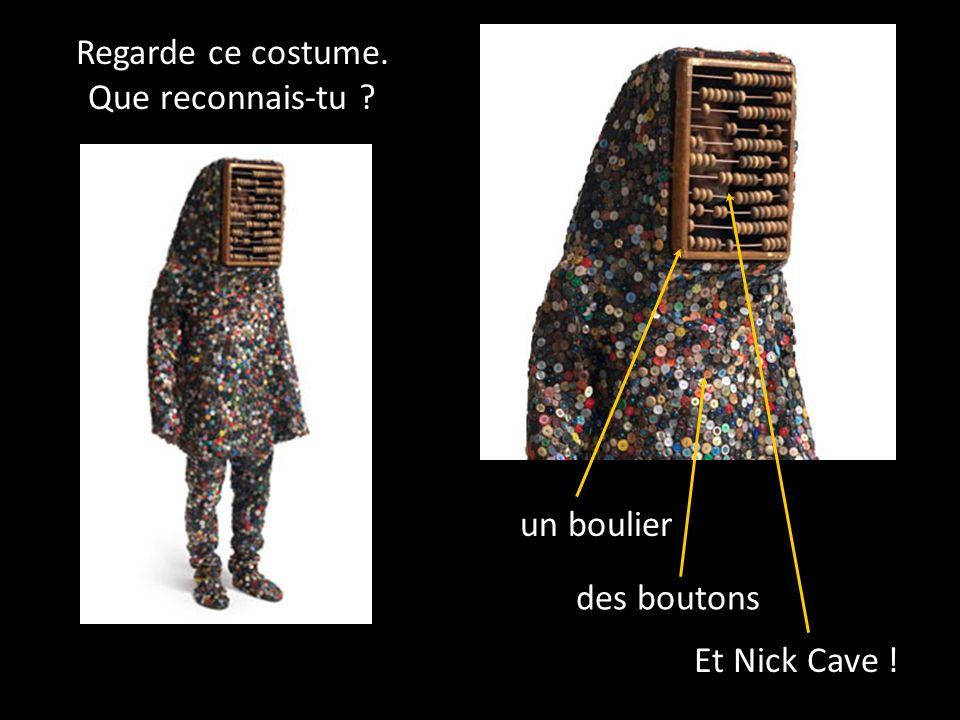 Regarde ce costume. Que reconnais-tu un boulier des boutons Et Nick Cave !