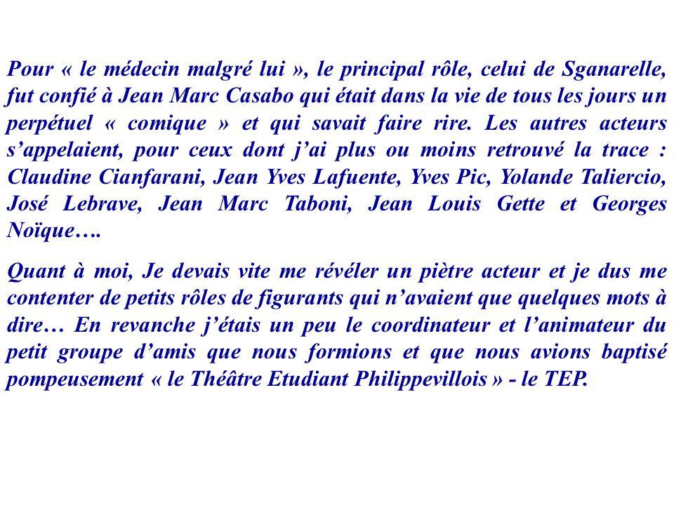 Pour « le médecin malgré lui », le principal rôle, celui de Sganarelle, fut confié à Jean Marc Casabo qui était dans la vie de tous les jours un perpétuel « comique » et qui savait faire rire. Les autres acteurs s'appelaient, pour ceux dont j'ai plus ou moins retrouvé la trace : Claudine Cianfarani, Jean Yves Lafuente, Yves Pic, Yolande Taliercio, José Lebrave, Jean Marc Taboni, Jean Louis Gette et Georges Noïque….