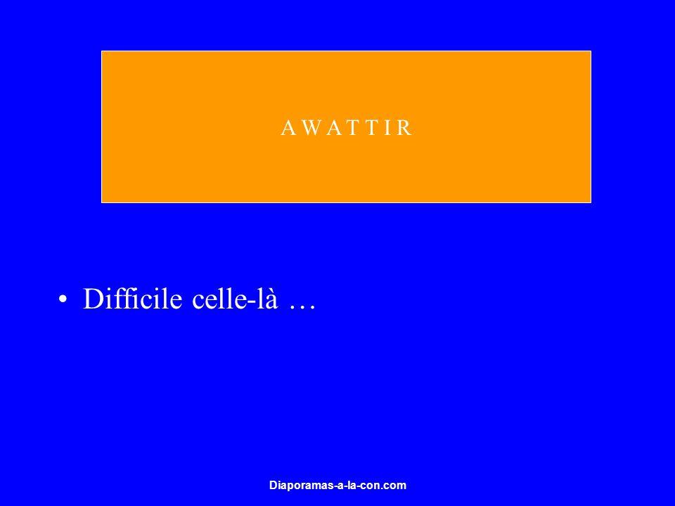 A W A T T I R Difficile celle-là … Diaporamas-a-la-con.com