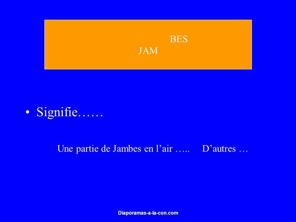 Signifie…… BES JAM Une partie de Jambes en l'air ….. D'autres …