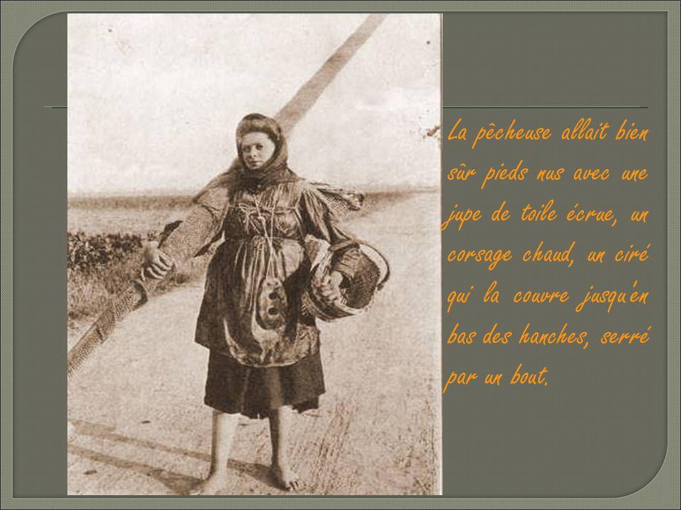 La pêcheuse allait bien sûr pieds nus avec une jupe de toile écrue, un corsage chaud, un ciré qui la couvre jusqu en bas des hanches, serré par un bout.