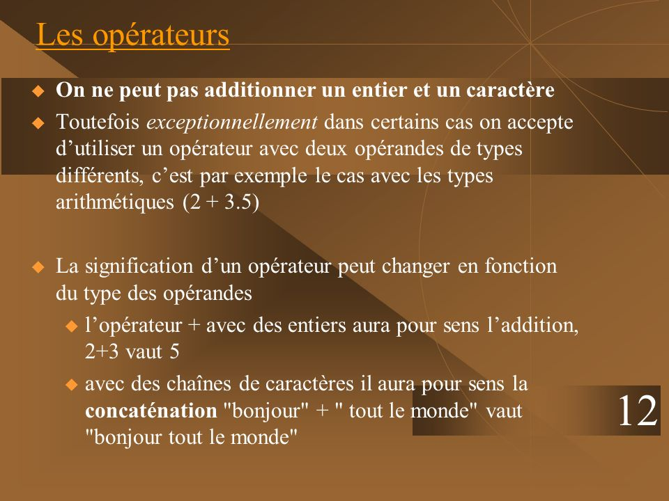 12 Les opérateurs On ne peut pas additionner un entier et un caractère