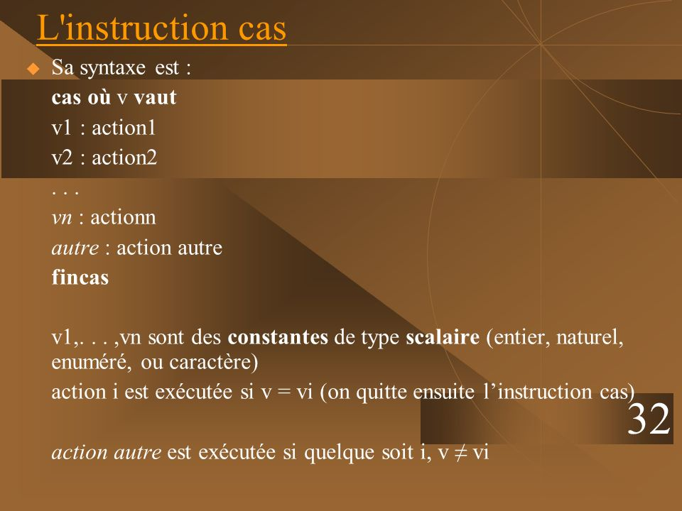 32 L instruction cas Sa syntaxe est : cas où v vaut v1 : action1