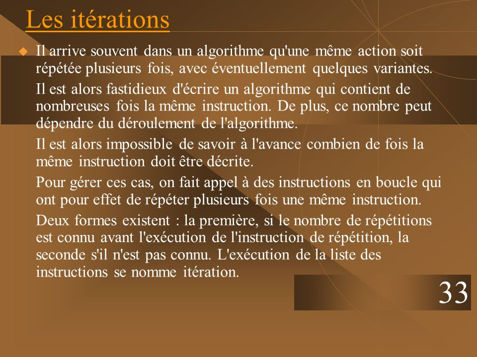 Les itérationsIl arrive souvent dans un algorithme qu une même action soit répétée plusieurs fois, avec éventuellement quelques variantes.