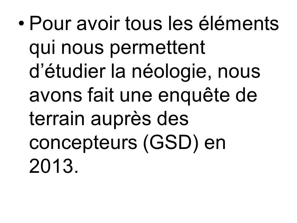 Pour avoir tous les éléments qui nous permettent d'étudier la néologie, nous avons fait une enquête de terrain auprès des concepteurs (GSD) en 2013.