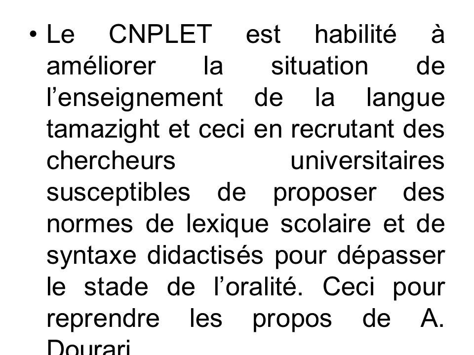 Le CNPLET est habilité à améliorer la situation de l'enseignement de la langue tamazight et ceci en recrutant des chercheurs universitaires susceptibles de proposer des normes de lexique scolaire et de syntaxe didactisés pour dépasser le stade de l'oralité.