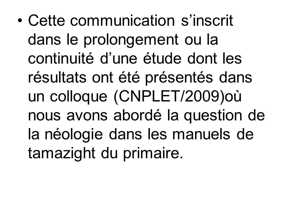 Cette communication s'inscrit dans le prolongement ou la continuité d'une étude dont les résultats ont été présentés dans un colloque (CNPLET/2009)où nous avons abordé la question de la néologie dans les manuels de tamazight du primaire.