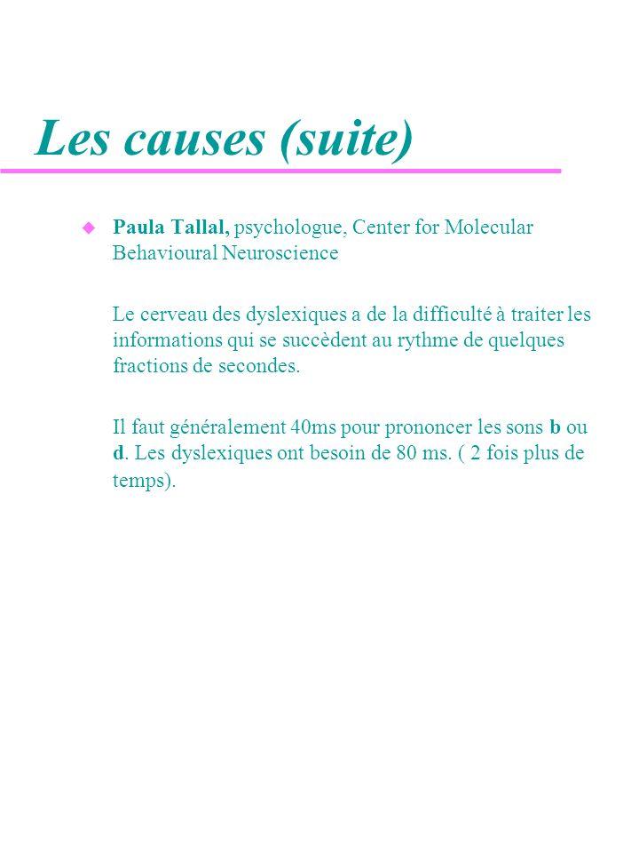 Les causes (suite) Paula Tallal, psychologue, Center for Molecular Behavioural Neuroscience.