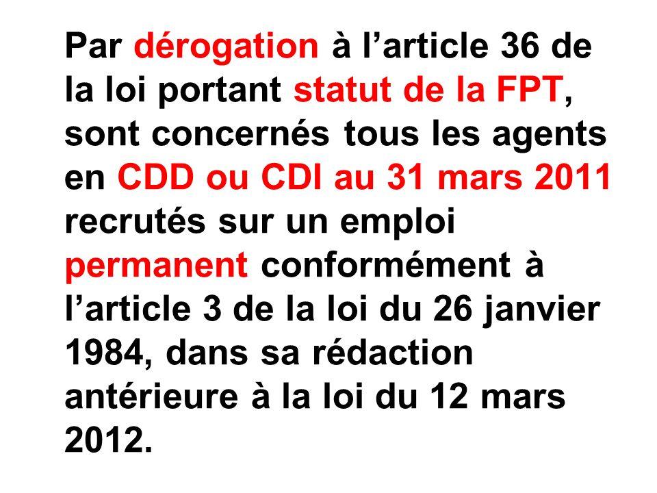 Par dérogation à l'article 36 de la loi portant statut de la FPT, sont concernés tous les agents en CDD ou CDI au 31 mars 2011 recrutés sur un emploi permanent conformément à l'article 3 de la loi du 26 janvier 1984, dans sa rédaction antérieure à la loi du 12 mars 2012.