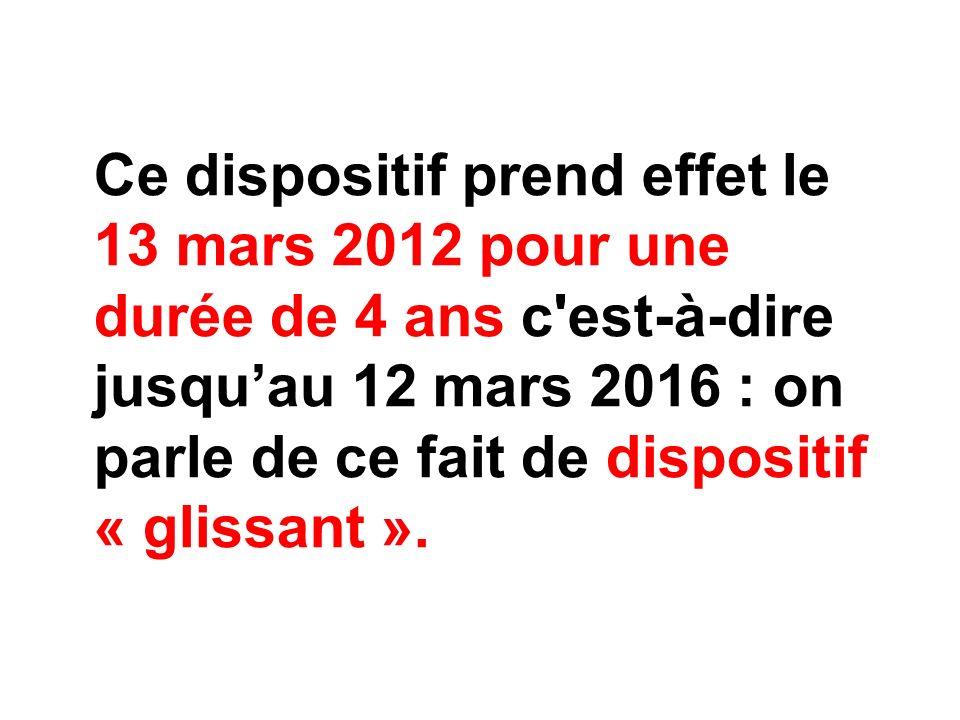 Ce dispositif prend effet le 13 mars 2012 pour une durée de 4 ans c est-à-dire jusqu'au 12 mars 2016 : on parle de ce fait de dispositif « glissant ».