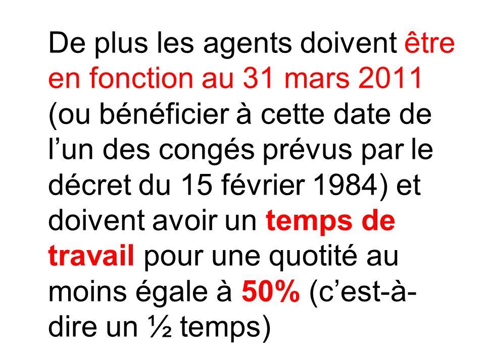 De plus les agents doivent être en fonction au 31 mars 2011 (ou bénéficier à cette date de l'un des congés prévus par le décret du 15 février 1984) et doivent avoir un temps de travail pour une quotité au moins égale à 50% (c'est-à- dire un ½ temps)