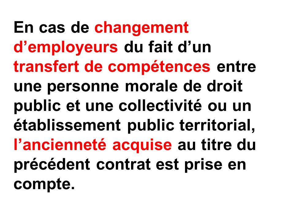 En cas de changement d'employeurs du fait d'un transfert de compétences entre une personne morale de droit public et une collectivité ou un établissement public territorial, l'ancienneté acquise au titre du précédent contrat est prise en compte.