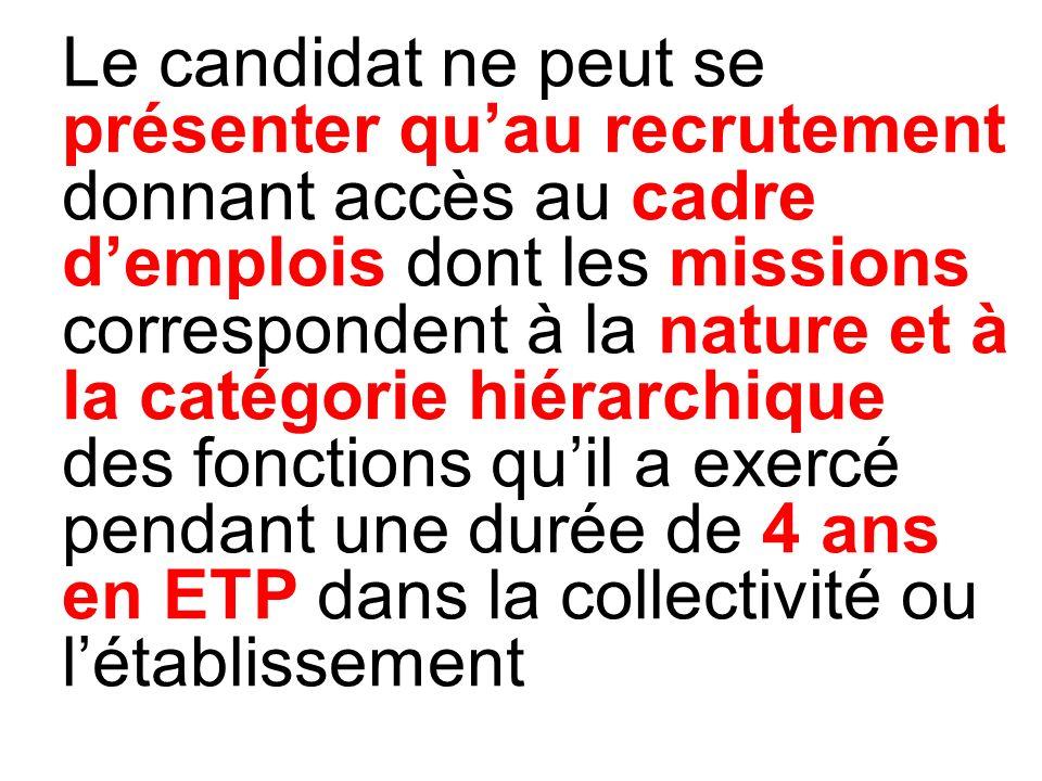 Le candidat ne peut se présenter qu'au recrutement donnant accès au cadre d'emplois dont les missions correspondent à la nature et à la catégorie hiérarchique des fonctions qu'il a exercé pendant une durée de 4 ans en ETP dans la collectivité ou l'établissement