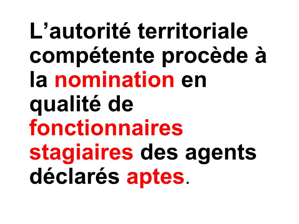 L'autorité territoriale compétente procède à la nomination en qualité de fonctionnaires stagiaires des agents déclarés aptes.
