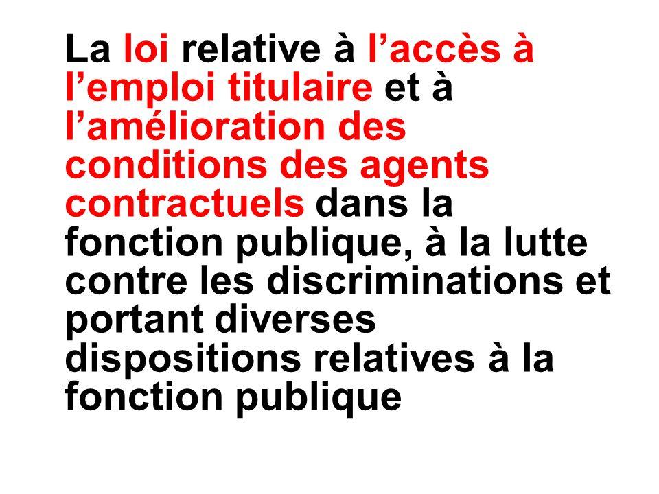 La loi relative à l'accès à l'emploi titulaire et à l'amélioration des conditions des agents contractuels dans la fonction publique, à la lutte contre les discriminations et portant diverses dispositions relatives à la fonction publique