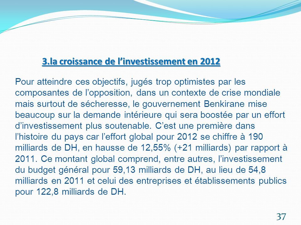 3.la croissance de l'investissement en 2012 Pour atteindre ces objectifs, jugés trop optimistes par les composantes de l'opposition, dans un contexte de crise mondiale mais surtout de sécheresse, le gouvernement Benkirane mise beaucoup sur la demande intérieure qui sera boostée par un effort d'investissement plus soutenable.