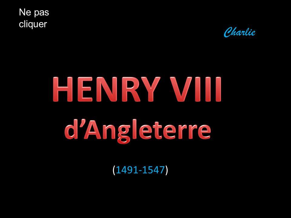Ne pas cliquer Charlie HENRY VIII d'Angleterre (1491-1547)