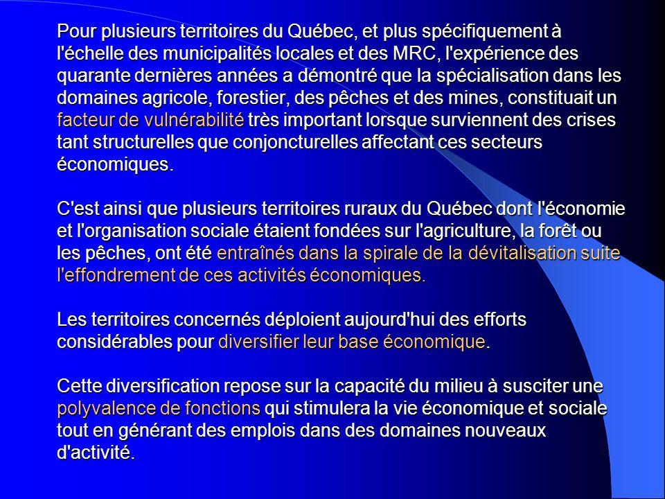 Pour plusieurs territoires du Québec, et plus spécifiquement à l échelle des municipalités locales et des MRC, l expérience des quarante dernières années a démontré que la spécialisation dans les domaines agricole, forestier, des pêches et des mines, constituait un facteur de vulnérabilité très important lorsque surviennent des crises tant structurelles que conjoncturelles affectant ces secteurs économiques.