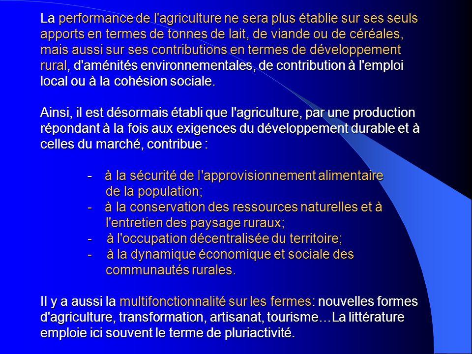 La performance de l agriculture ne sera plus établie sur ses seuls apports en termes de tonnes de lait, de viande ou de céréales, mais aussi sur ses contributions en termes de développement rural, d aménités environnementales, de contribution à l emploi local ou à la cohésion sociale.