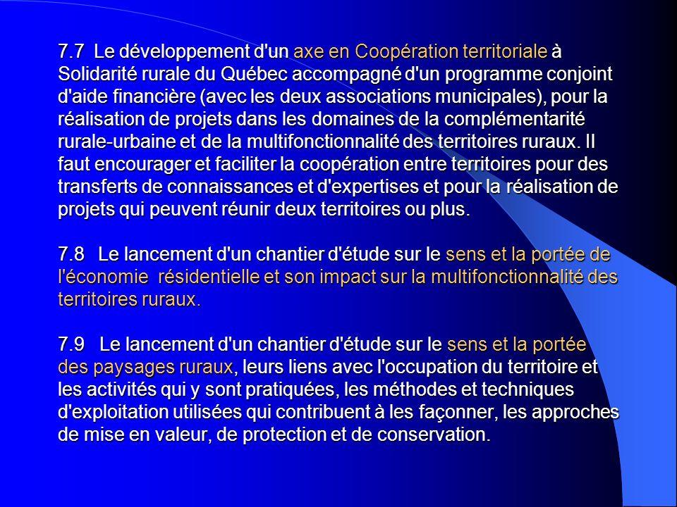 7.7 Le développement d un axe en Coopération territoriale à Solidarité rurale du Québec accompagné d un programme conjoint d aide financière (avec les deux associations municipales), pour la réalisation de projets dans les domaines de la complémentarité rurale-urbaine et de la multifonctionnalité des territoires ruraux.
