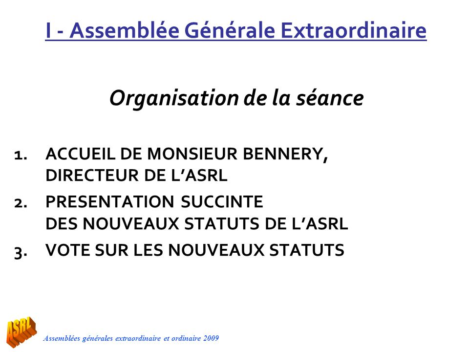 I - Assemblée Générale Extraordinaire Organisation de la séance