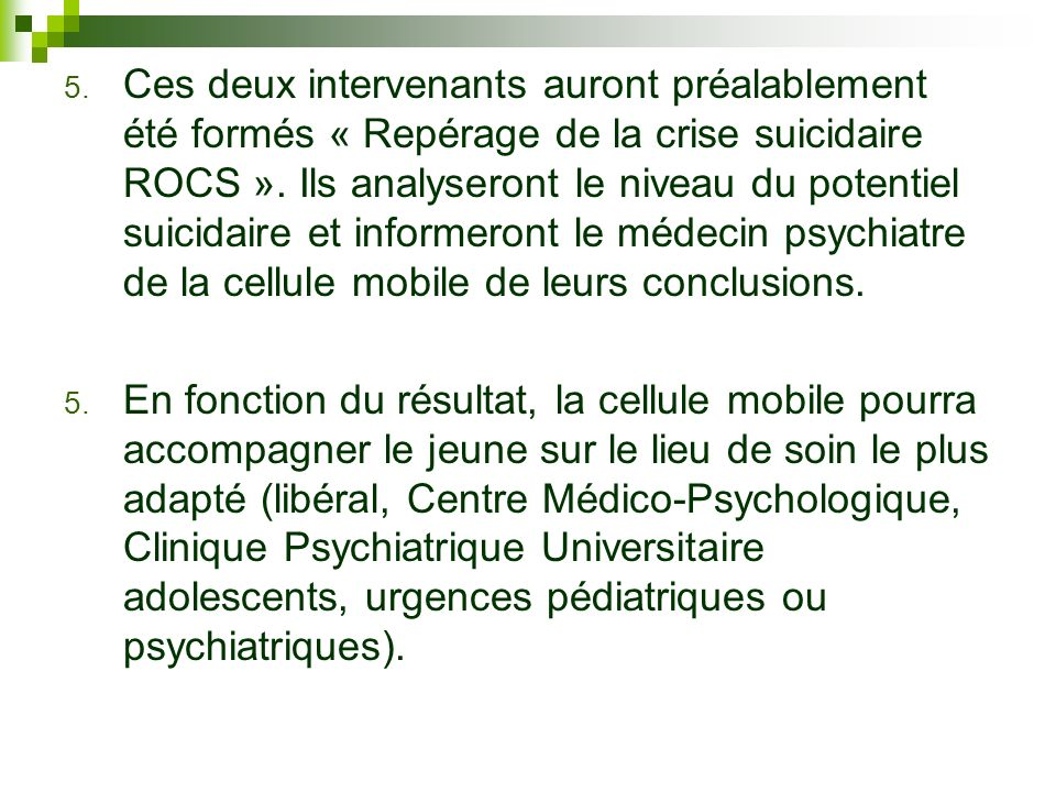 Ces deux intervenants auront préalablement été formés « Repérage de la crise suicidaire ROCS ». Ils analyseront le niveau du potentiel suicidaire et informeront le médecin psychiatre de la cellule mobile de leurs conclusions.