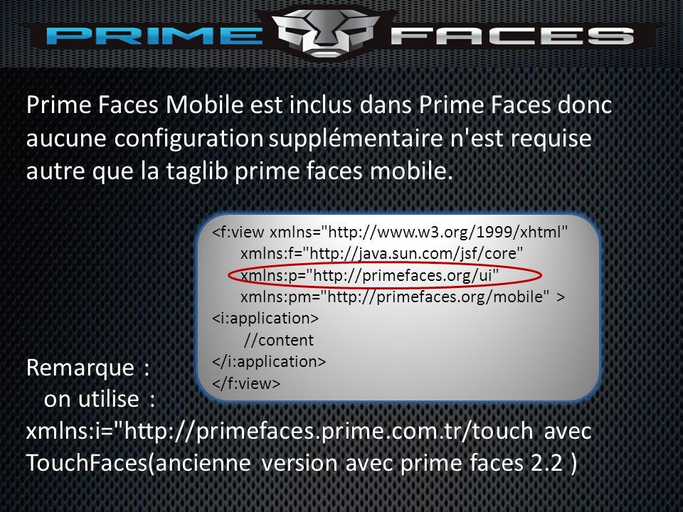 Prime Faces Mobile est inclus dans Prime Faces donc aucune configuration supplémentaire n est requise autre que la taglib prime faces mobile.