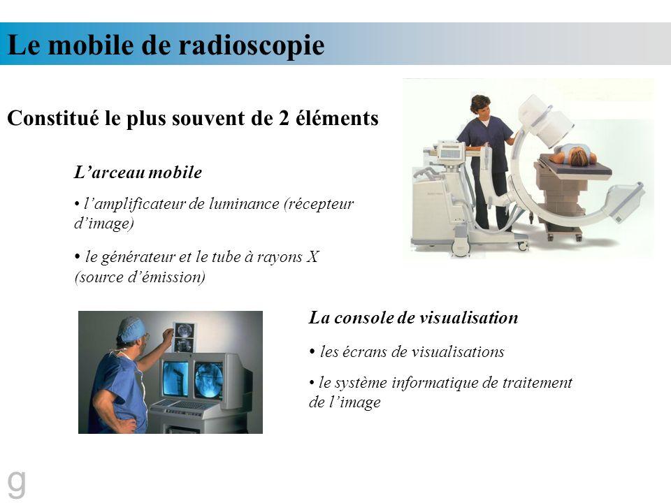g Le mobile de radioscopie Constitué le plus souvent de 2 éléments