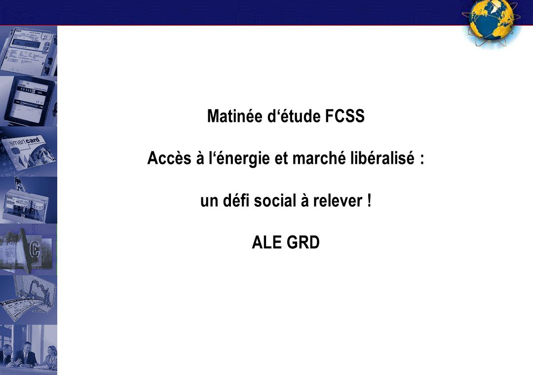 Matinée d'étude FCSS Accès à l'énergie et marché libéralisé : un défi social à relever ! ALE GRD