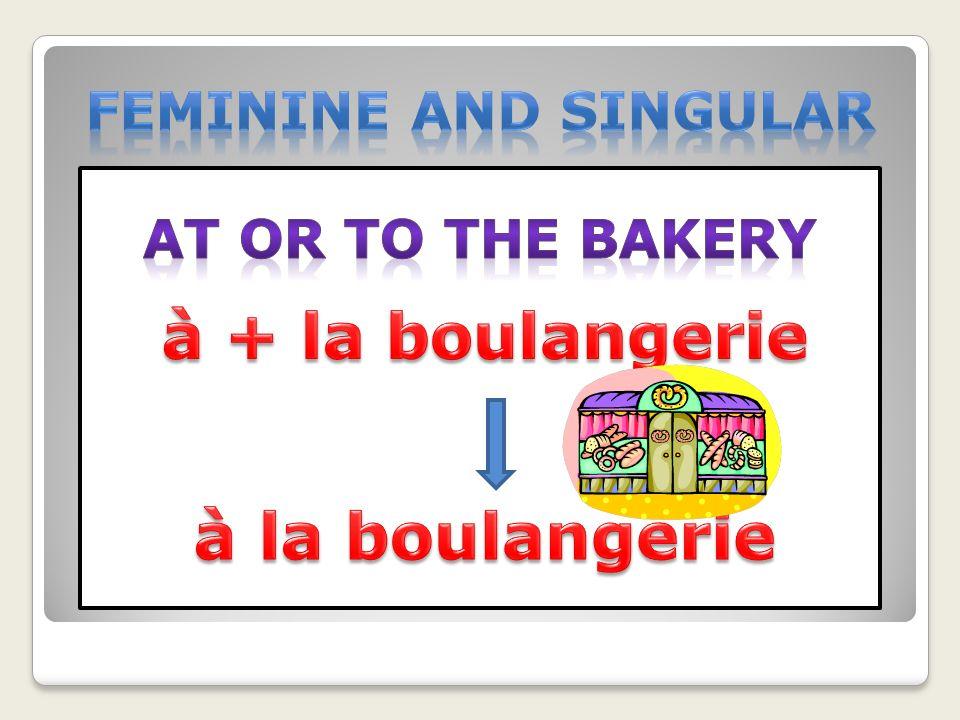 à la boulangerie à + la boulangerie Feminine and singular