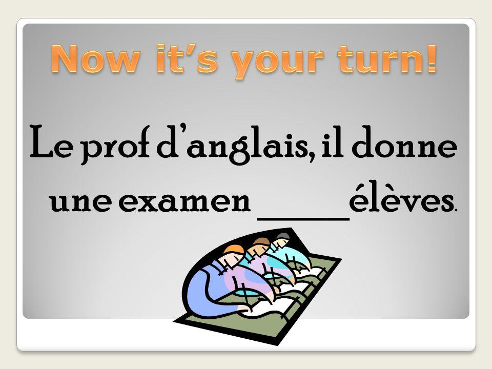 Le prof d'anglais, il donne une examen ____élèves.