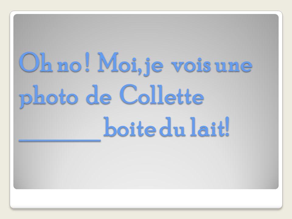 Oh no ! Moi, je vois une photo de Collette ______ boite du lait!