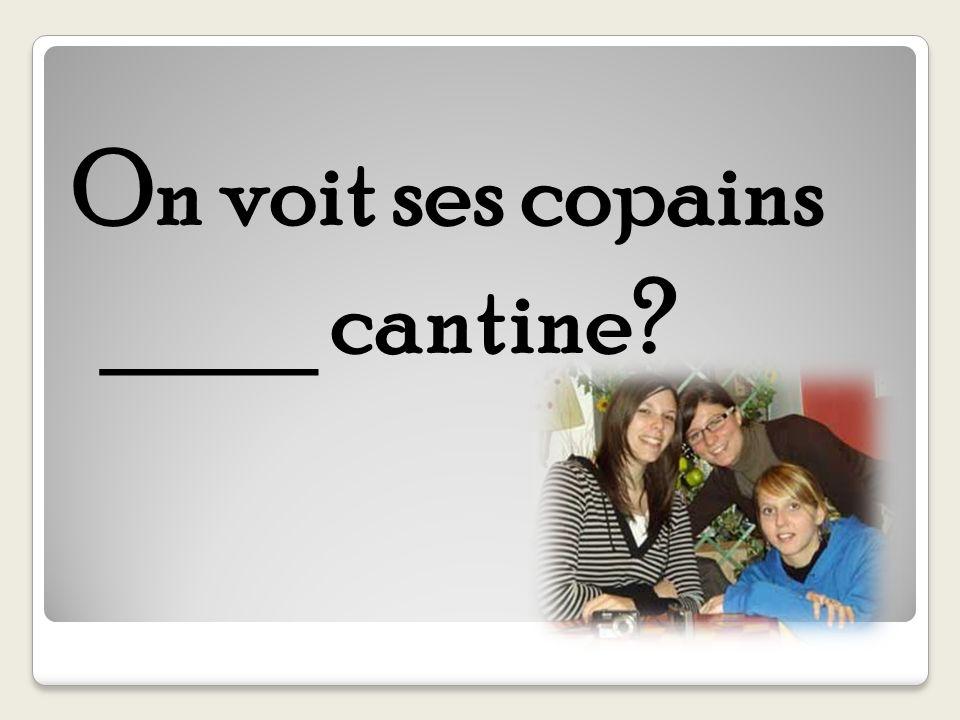 On voit ses copains ____ cantine