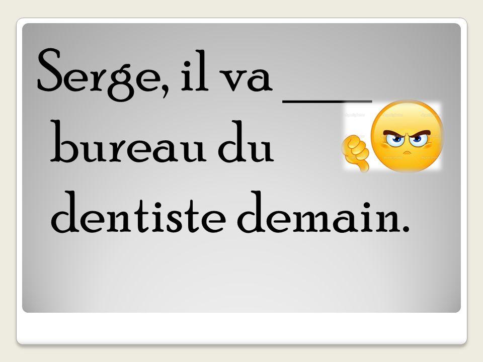 Serge, il va ___ bureau du dentiste demain.