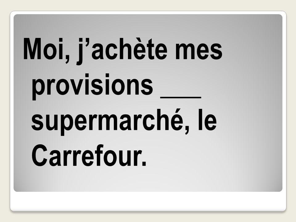 Moi, j'achète mes provisions ___ supermarché, le Carrefour.
