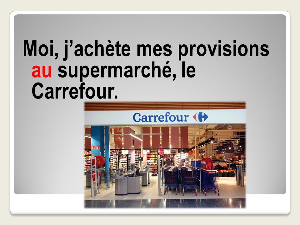 Moi, j'achète mes provisions au supermarché, le Carrefour.