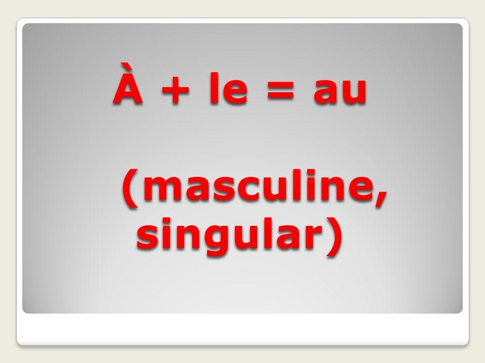 À + le = au (masculine, singular)
