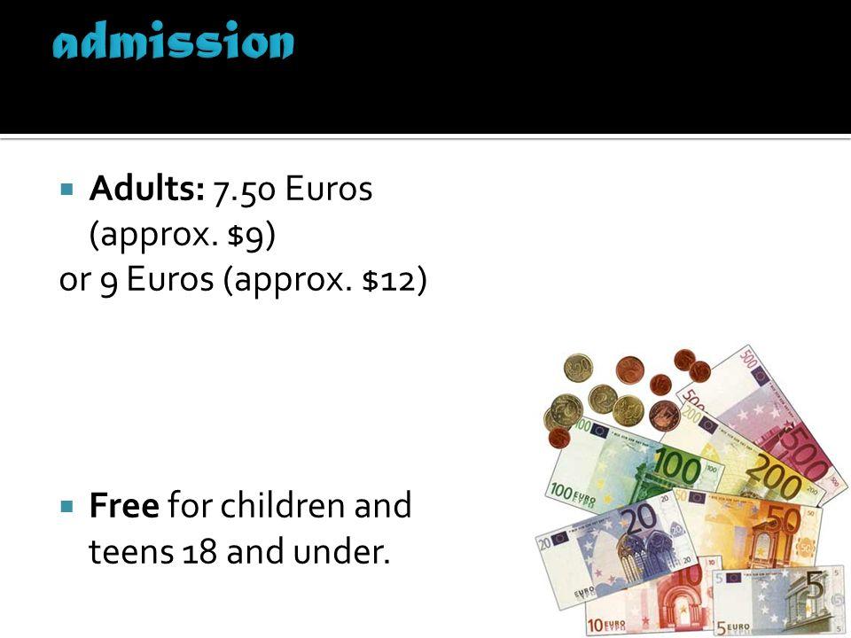 admission Adults: 7.50 Euros (approx. $9) or 9 Euros (approx. $12)
