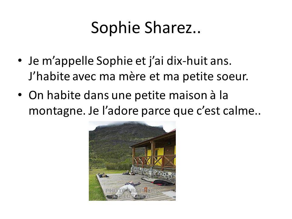 Sophie Sharez.. Je m'appelle Sophie et j'ai dix-huit ans. J'habite avec ma mère et ma petite soeur.