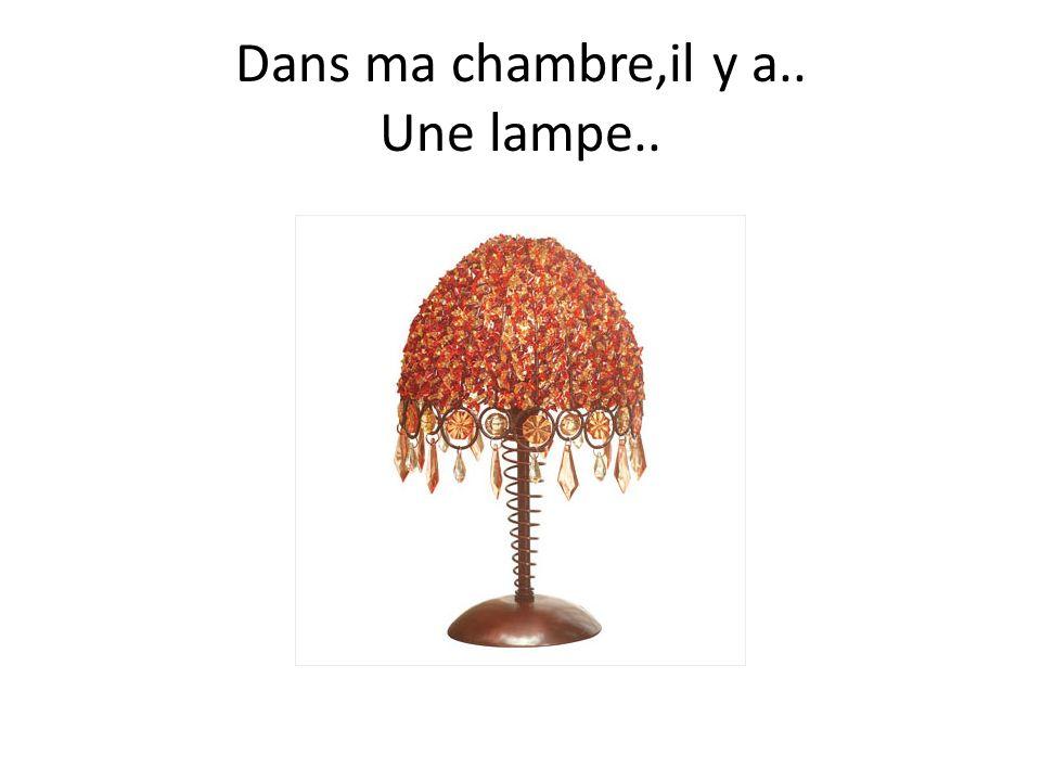 Dans ma chambre,il y a.. Une lampe..