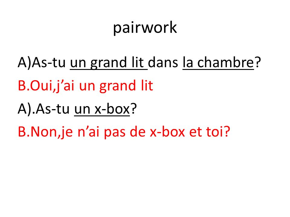 pairwork A)As-tu un grand lit dans la chambre. B.Oui,j'ai un grand lit A).As-tu un x-box.