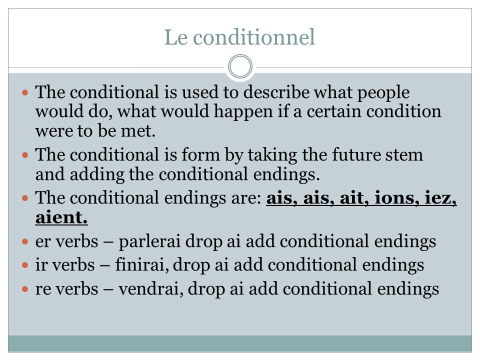 Le conditionnel The conditional is used to describe what people would do, what would happen if a certain condition were to be met.
