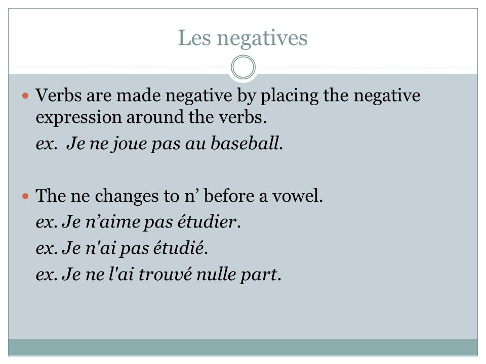 Les negatives Verbs are made negative by placing the negative expression around the verbs. ex. Je ne joue pas au baseball.