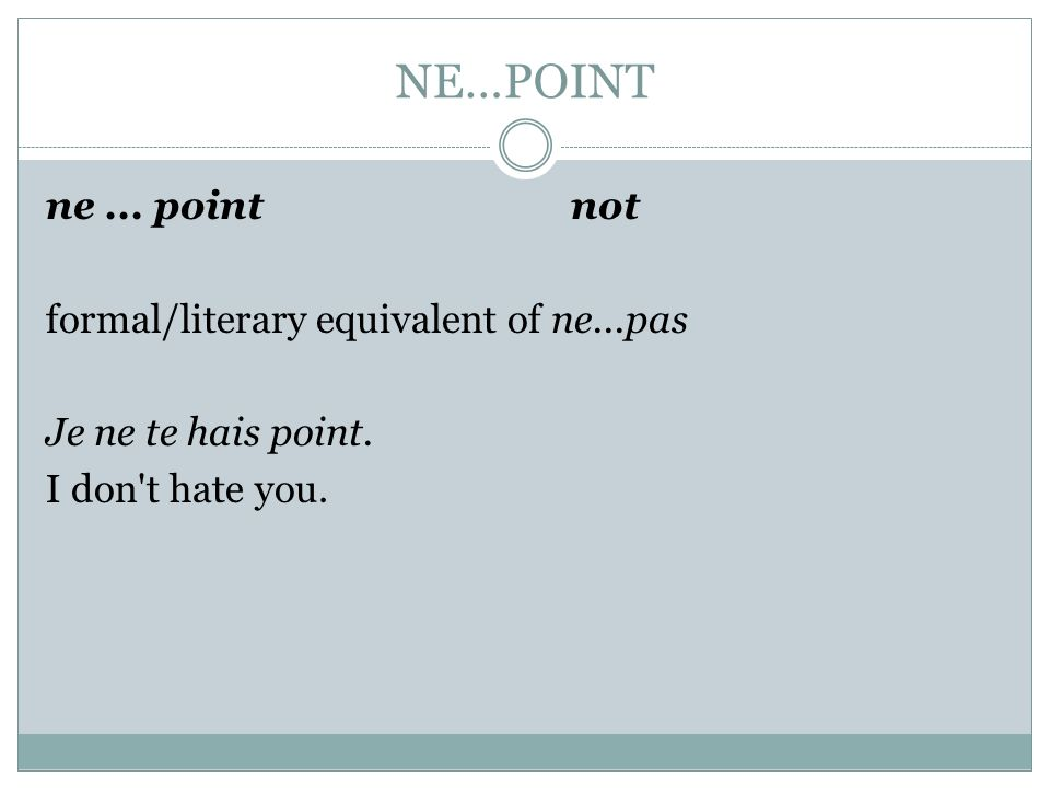 NE…POINT ne ... point not formal/literary equivalent of ne...pas Je ne te hais point.