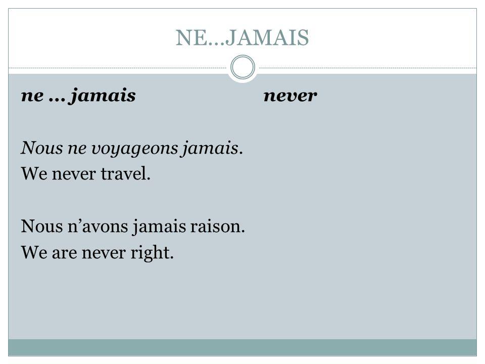 NE…JAMAIS ne ... jamais never Nous ne voyageons jamais.