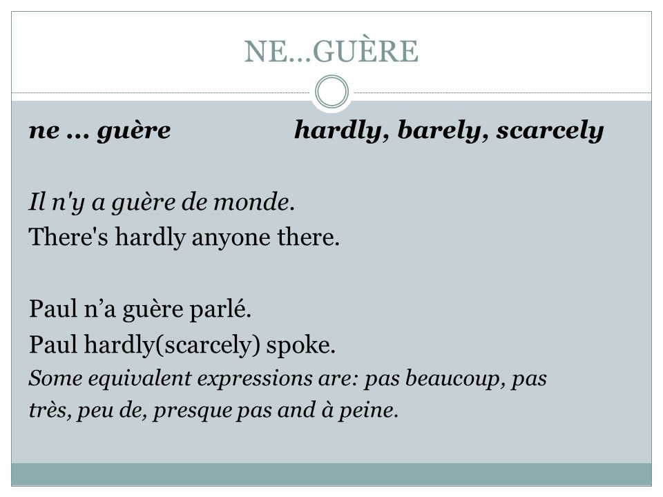 NE…GUÈRE ne ... guère hardly, barely, scarcely