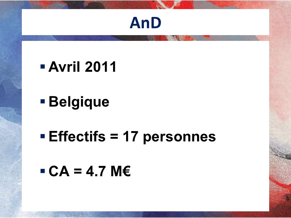 AnD Avril 2011 Belgique Effectifs = 17 personnes CA = 4.7 M€